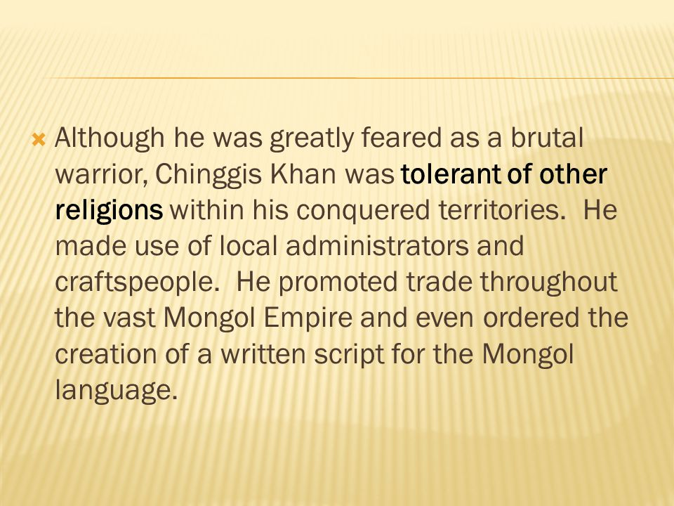  Although he was greatly feared as a brutal warrior, Chinggis Khan was tolerant of other religions within his conquered territories. He made use of l