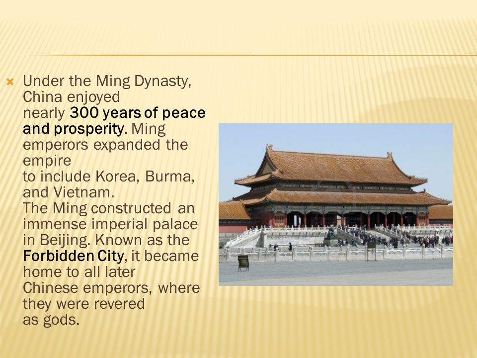 Under the Ming Dynasty, China enjoyed nearly 300 years of peace and prosperity. Ming emperors expanded the empire to include Korea, Burma, and Vietn