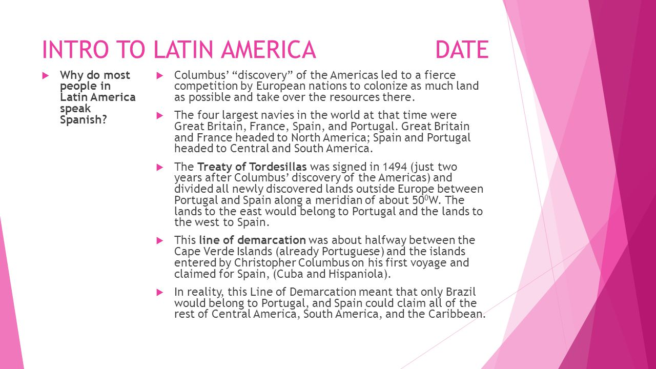"INTRO TO LATIN AMERICADATE  Why do most people in Latin America speak Spanish?  Columbus' ""discovery"" of the Americas led to a fierce competition by"