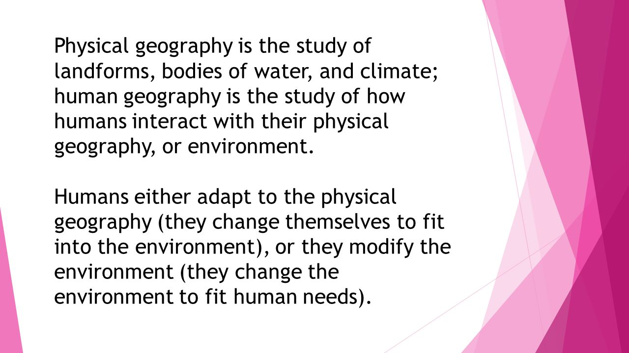 Physical geography is the study of landforms, bodies of water, and climate; human geography is the study of how humans interact with their physical ge