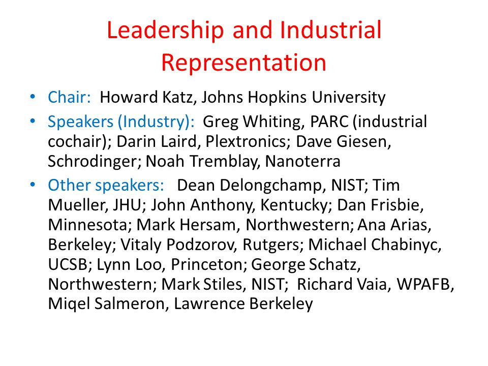Leadership and Industrial Representation Chair: Howard Katz, Johns Hopkins University Speakers (Industry): Greg Whiting, PARC (industrial cochair); Darin Laird, Plextronics; Dave Giesen, Schrodinger; Noah Tremblay, Nanoterra Other speakers: Dean Delongchamp, NIST; Tim Mueller, JHU; John Anthony, Kentucky; Dan Frisbie, Minnesota; Mark Hersam, Northwestern; Ana Arias, Berkeley; Vitaly Podzorov, Rutgers; Michael Chabinyc, UCSB; Lynn Loo, Princeton; George Schatz, Northwestern; Mark Stiles, NIST; Richard Vaia, WPAFB, Miqel Salmeron, Lawrence Berkeley