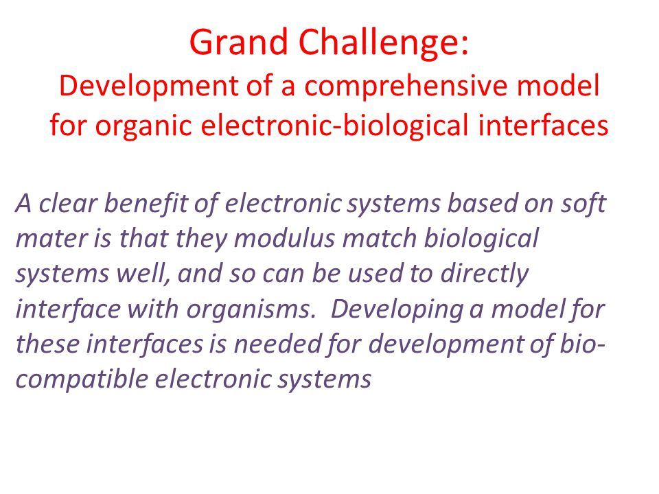 Grand Challenge: Development of a comprehensive model for organic electronic-biological interfaces A clear benefit of electronic systems based on soft mater is that they modulus match biological systems well, and so can be used to directly interface with organisms.