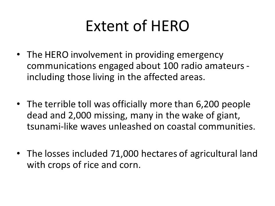Extent of HERO The HERO involvement in providing emergency communications engaged about 100 radio amateurs - including those living in the affected areas.