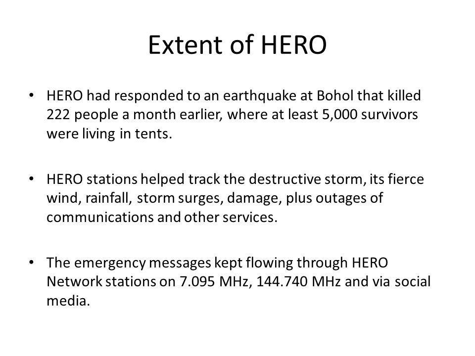 Extent of HERO HERO had responded to an earthquake at Bohol that killed 222 people a month earlier, where at least 5,000 survivors were living in tent