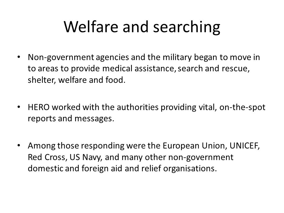 Welfare and searching Non-government agencies and the military began to move in to areas to provide medical assistance, search and rescue, shelter, welfare and food.