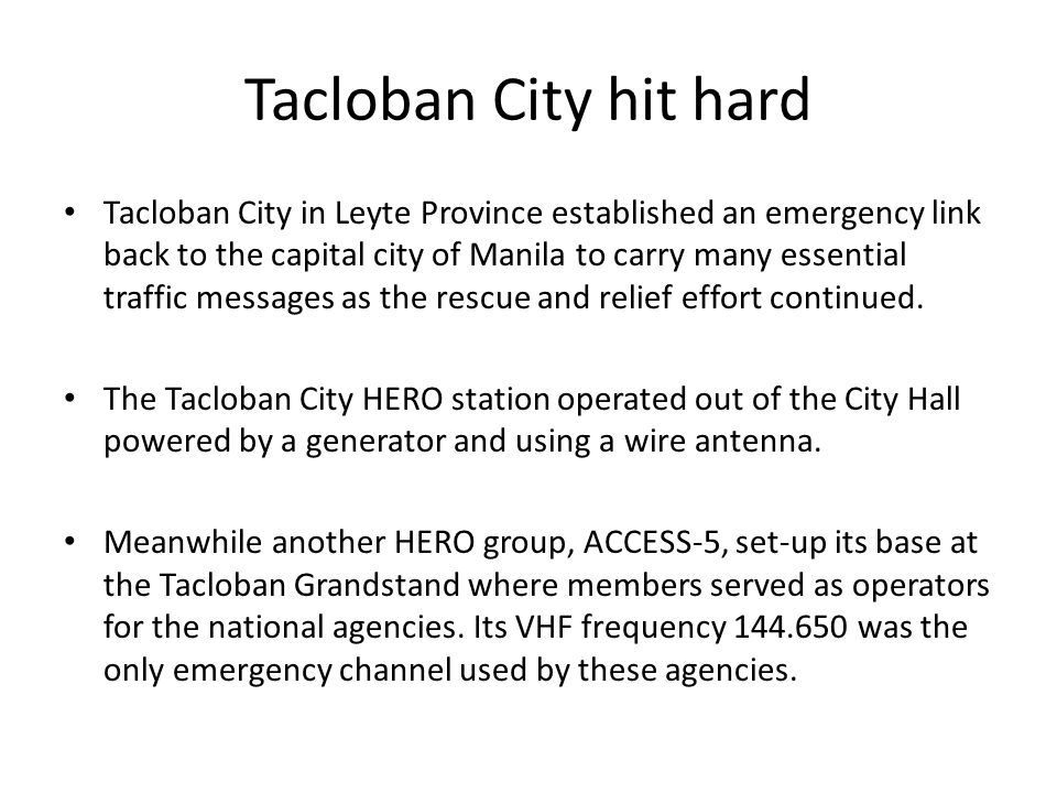 Tacloban City hit hard Tacloban City in Leyte Province established an emergency link back to the capital city of Manila to carry many essential traffic messages as the rescue and relief effort continued.