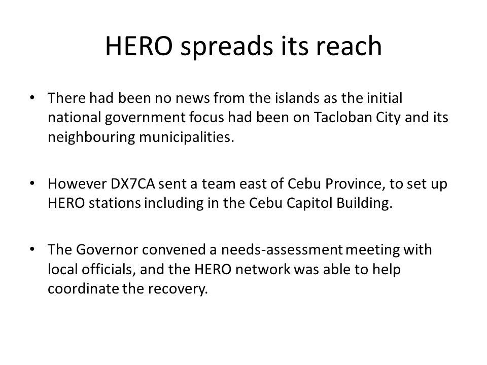 HERO spreads its reach There had been no news from the islands as the initial national government focus had been on Tacloban City and its neighbouring