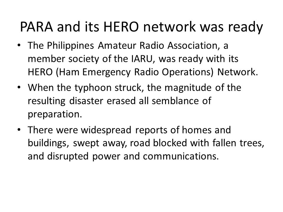 PARA and its HERO network was ready The Philippines Amateur Radio Association, a member society of the IARU, was ready with its HERO (Ham Emergency Ra