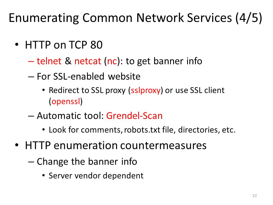 Enumerating Common Network Services (4/5) HTTP on TCP 80 – telnet & netcat (nc): to get banner info – For SSL-enabled website Redirect to SSL proxy (sslproxy) or use SSL client (openssl) – Automatic tool: Grendel-Scan Look for comments, robots.txt file, directories, etc.