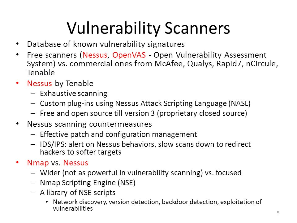 Vulnerability Scanners Database of known vulnerability signatures Free scanners (Nessus, OpenVAS - Open Vulnerability Assessment System) vs.