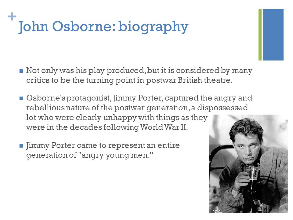 + John Osborne: biography Not only was his play produced, but it is considered by many critics to be the turning point in postwar British theatre.