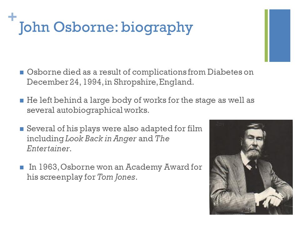 + John Osborne: biography Osborne died as a result of complications from Diabetes on December 24, 1994, in Shropshire, England.