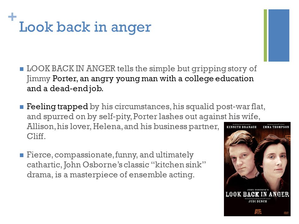 + Look back in anger LOOK BACK IN ANGER tells the simple but gripping story of Jimmy Porter, an angry young man with a college education and a dead-end job.
