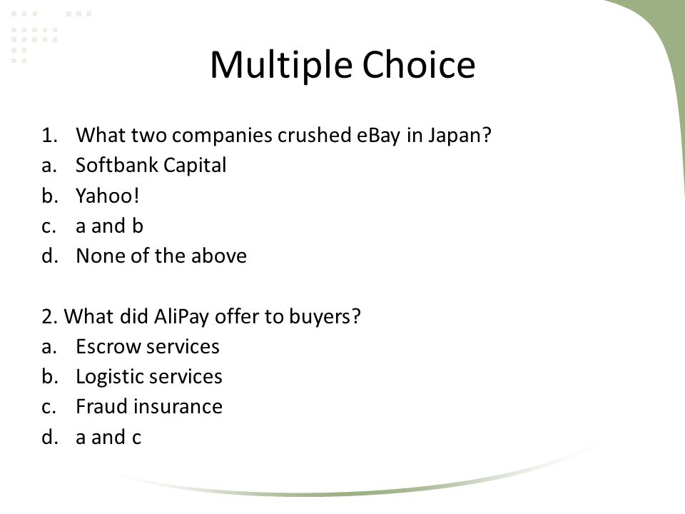 Multiple Choice 1.What two companies crushed eBay in Japan? a.Softbank Capital b.Yahoo! c.a and b d.None of the above 2. What did AliPay offer to buye