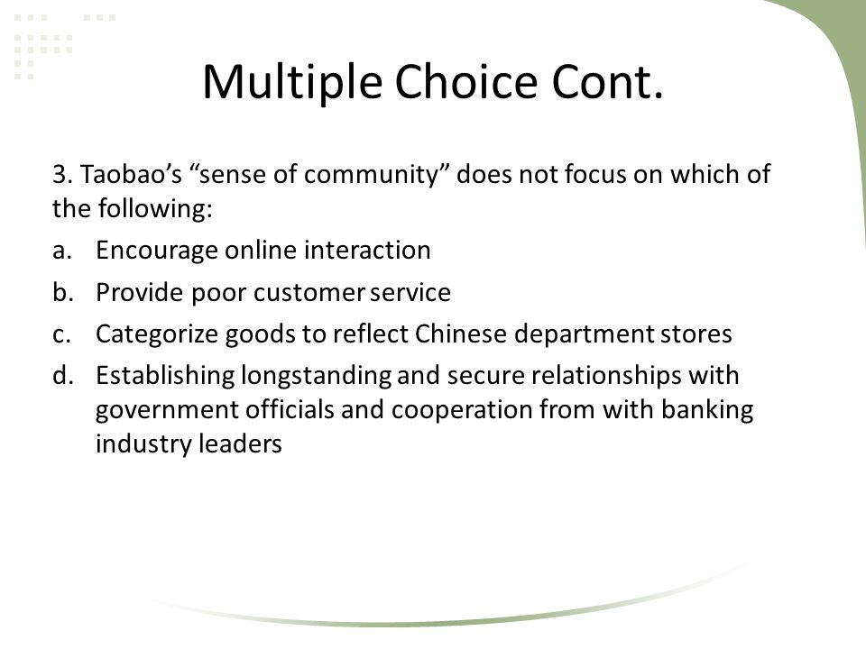 """Multiple Choice Cont. 3. Taobao's """"sense of community"""" does not focus on which of the following: a.Encourage online interaction b.Provide poor custome"""