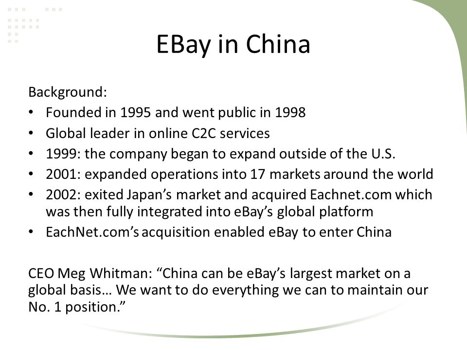 EBay in China Background: Founded in 1995 and went public in 1998 Global leader in online C2C services 1999: the company began to expand outside of th