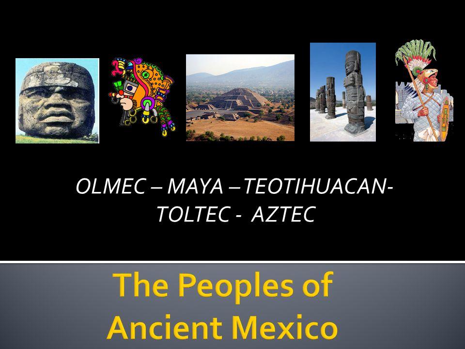 OLMEC – MAYA – TEOTIHUACAN- TOLTEC - AZTEC