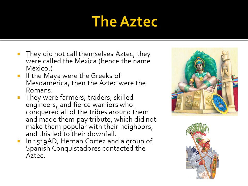  They did not call themselves Aztec, they were called the Mexica (hence the name Mexico.)  If the Maya were the Greeks of Mesoamerica, then the Azte