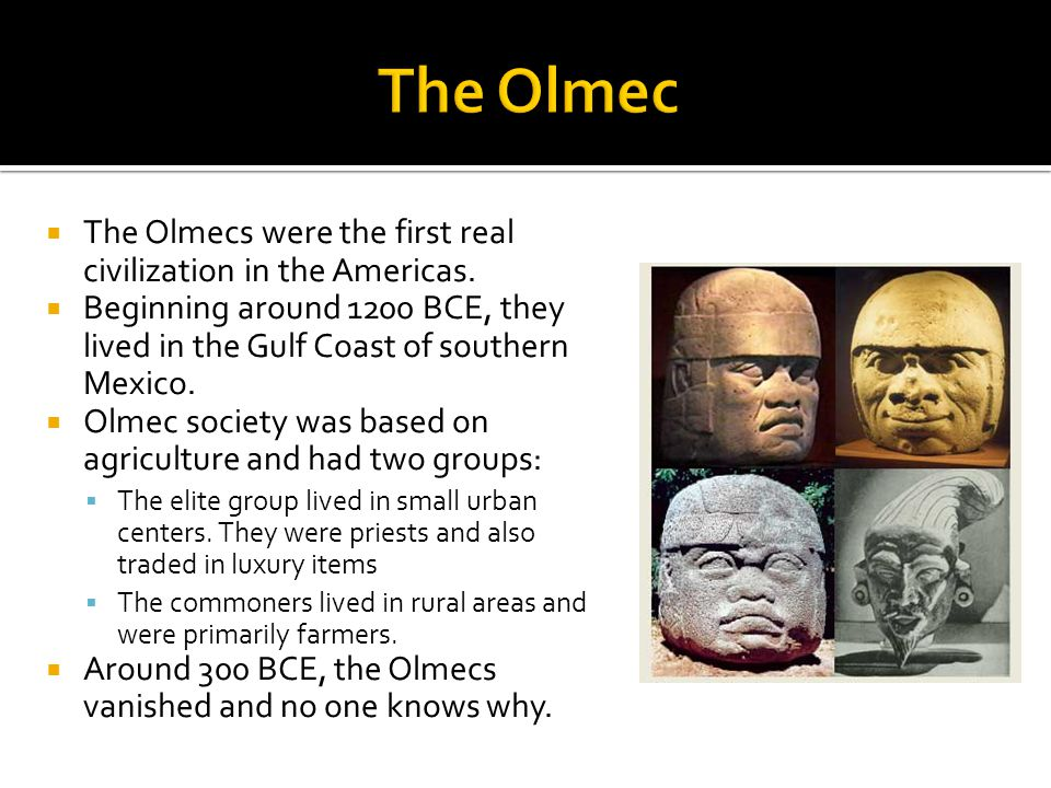  The Olmecs were the first real civilization in the Americas.  Beginning around 1200 BCE, they lived in the Gulf Coast of southern Mexico.  Olmec s