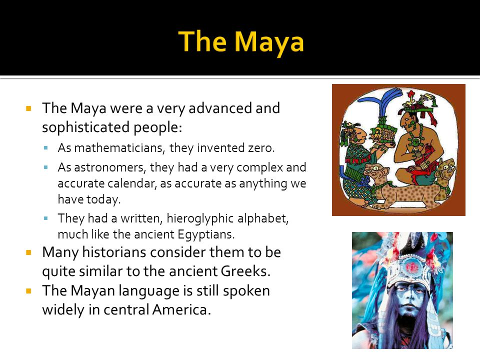  The Maya were a very advanced and sophisticated people:  As mathematicians, they invented zero.  As astronomers, they had a very complex and accur