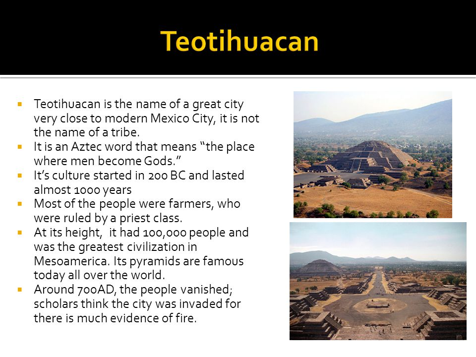 """ Teotihuacan is the name of a great city very close to modern Mexico City, it is not the name of a tribe.  It is an Aztec word that means """"the place"""