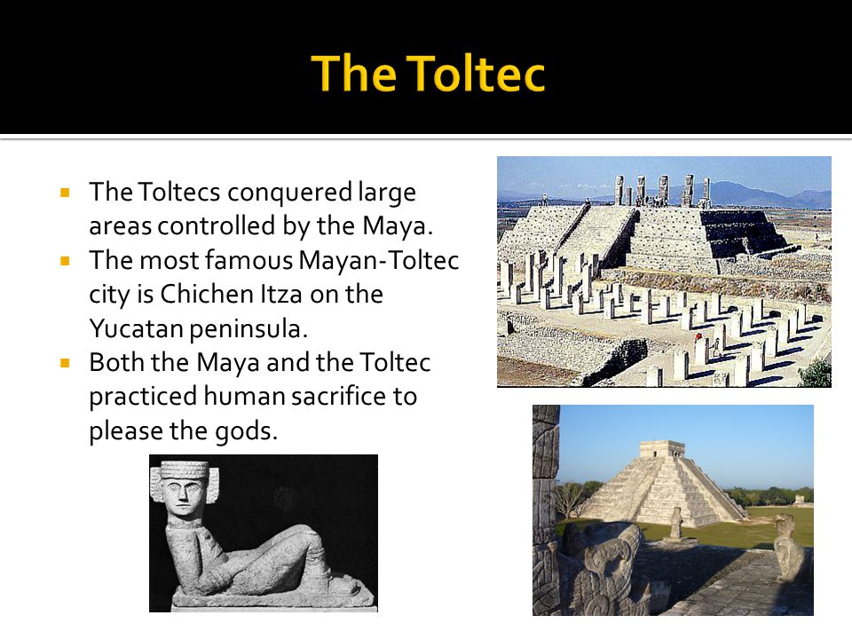  The Toltecs conquered large areas controlled by the Maya.  The most famous Mayan-Toltec city is Chichen Itza on the Yucatan peninsula.  Both the M