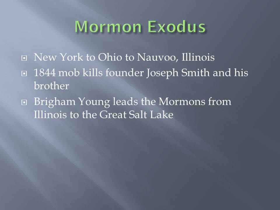  New York to Ohio to Nauvoo, Illinois  1844 mob kills founder Joseph Smith and his brother  Brigham Young leads the Mormons from Illinois to the Great Salt Lake