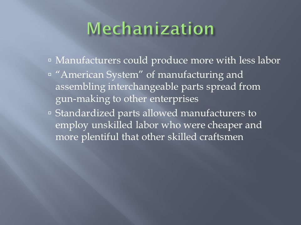  Manufacturers could produce more with less labor  American System of manufacturing and assembling interchangeable parts spread from gun-making to other enterprises  Standardized parts allowed manufacturers to employ unskilled labor who were cheaper and more plentiful that other skilled craftsmen