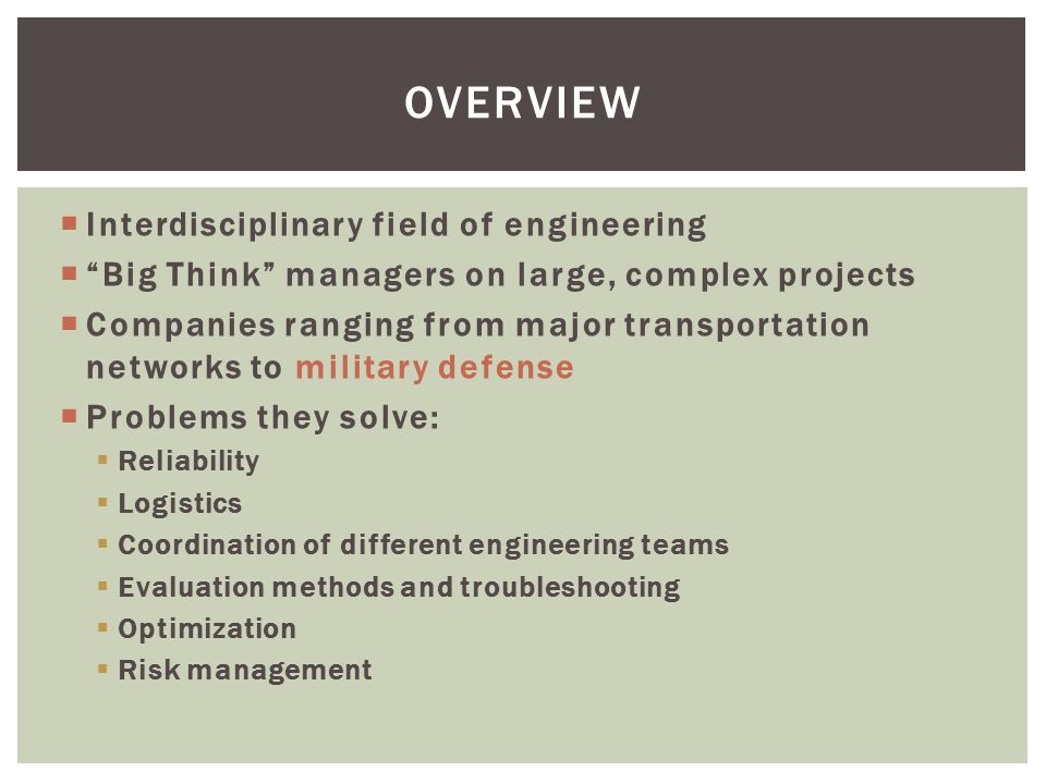  Interdisciplinary field of engineering  Big Think managers on large, complex projects  Companies ranging from major transportation networks to military defense  Problems they solve:  Reliability  Logistics  Coordination of different engineering teams  Evaluation methods and troubleshooting  Optimization  Risk management OVERVIEW