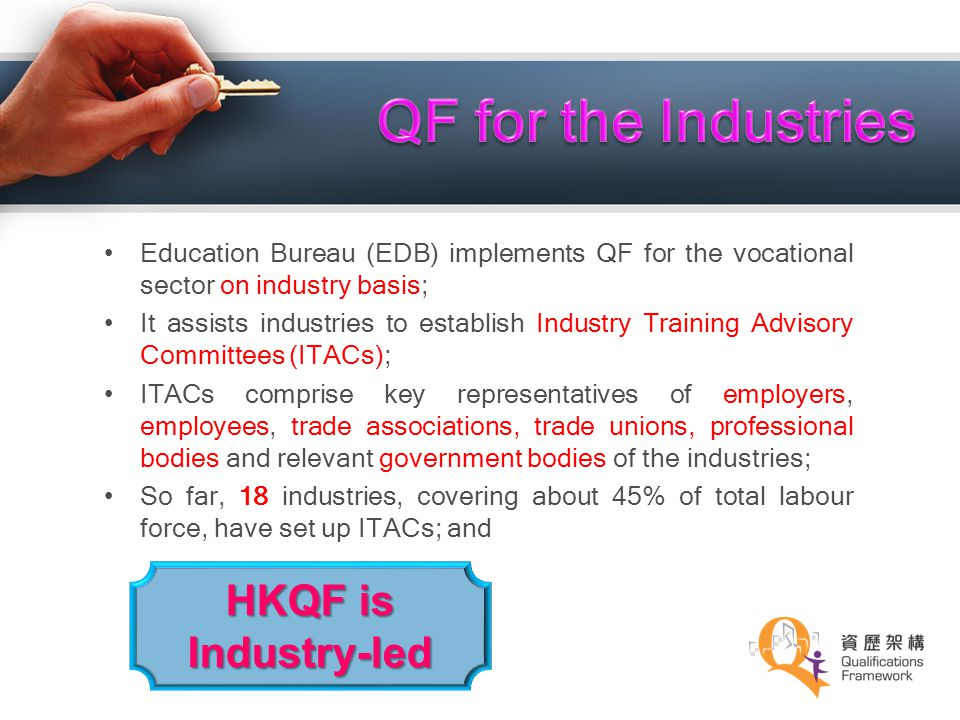 Education Bureau (EDB) implements QF for the vocational sector on industry basis; It assists industries to establish Industry Training Advisory Commit