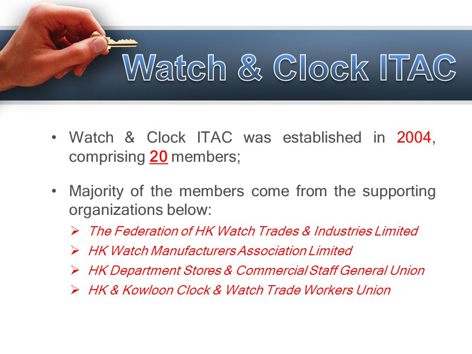 Watch & Clock ITAC was established in 2004, comprising 20 members; Majority of the members come from the supporting organizations below:  The Federat