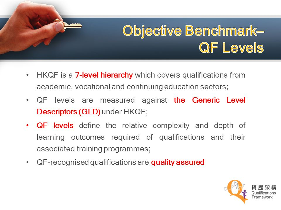 HKQF is a 7-level hierarchy which covers qualifications from academic, vocational and continuing education sectors; QF levels are measured against the