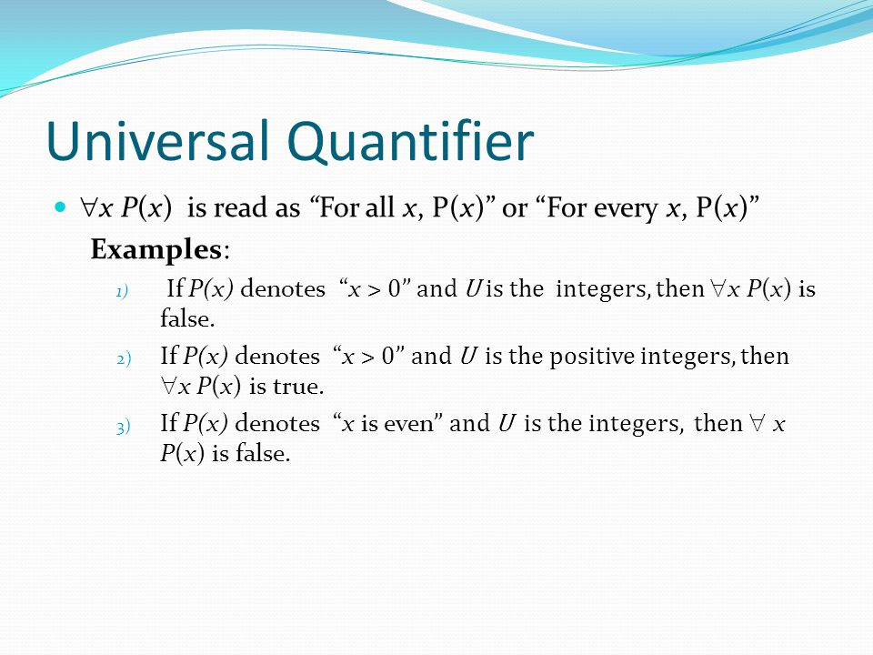 Universal Quantifier  x P(x) is read as For all x, P(x) or For every x, P(x) Examples: 1) If P(x) denotes x > 0 and U is the integers, then  x P(x) is false.