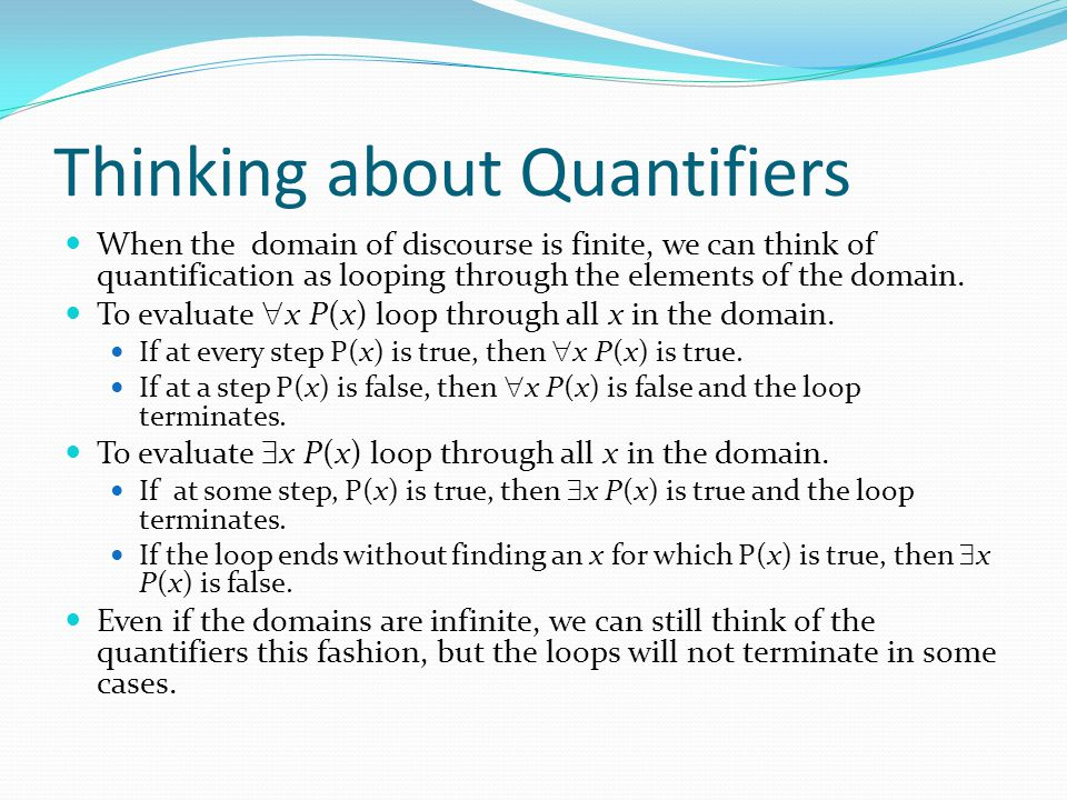Thinking about Quantifiers When the domain of discourse is finite, we can think of quantification as looping through the elements of the domain.