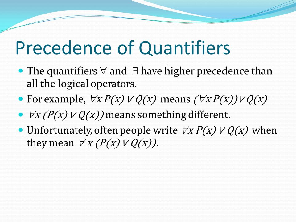 Precedence of Quantifiers The quantifiers  and  have higher precedence than all the logical operators.