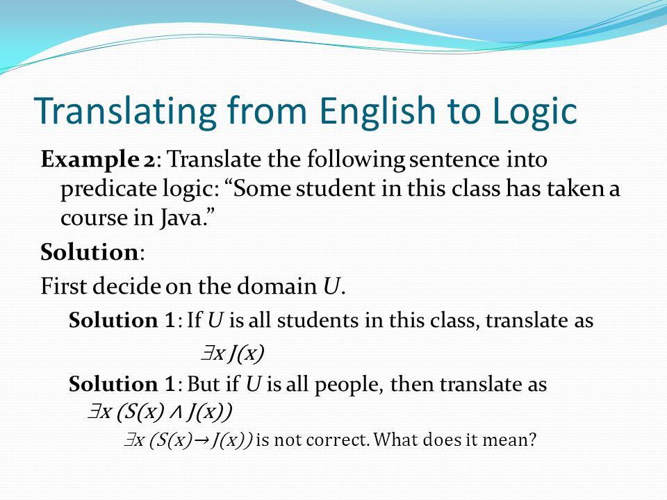 Translating from English to Logic Example 2: Translate the following sentence into predicate logic: Some student in this class has taken a course in Java. Solution: First decide on the domain U.