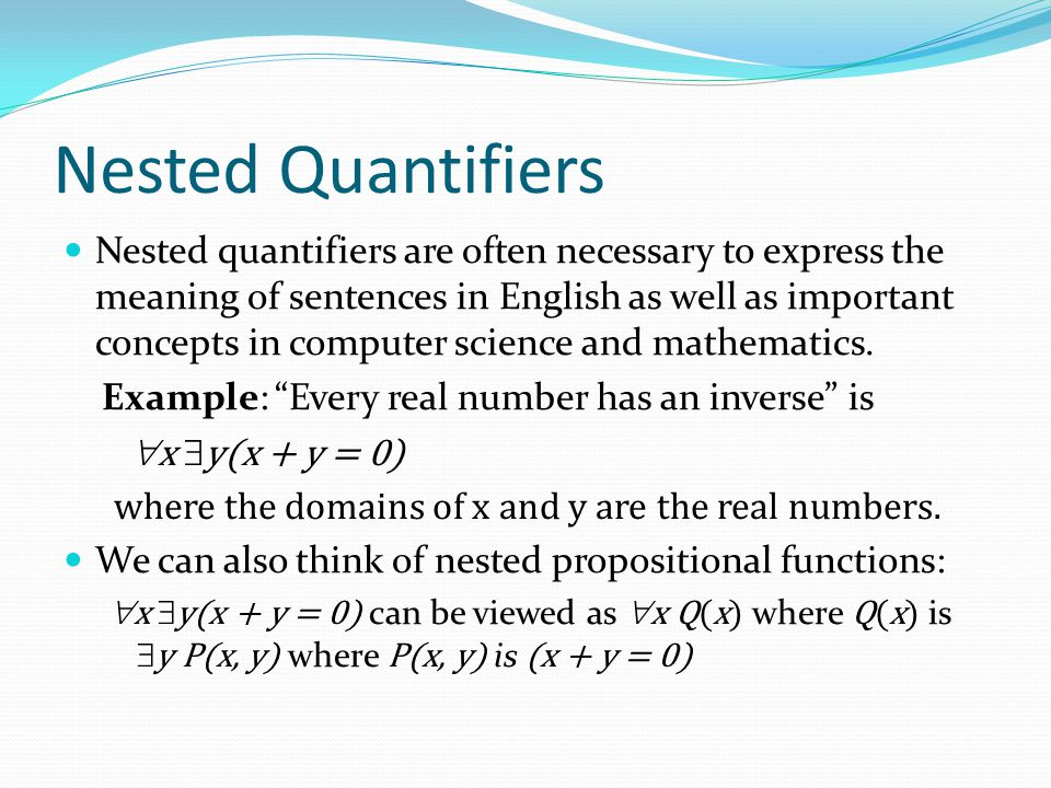 Nested Quantifiers Nested quantifiers are often necessary to express the meaning of sentences in English as well as important concepts in computer science and mathematics.
