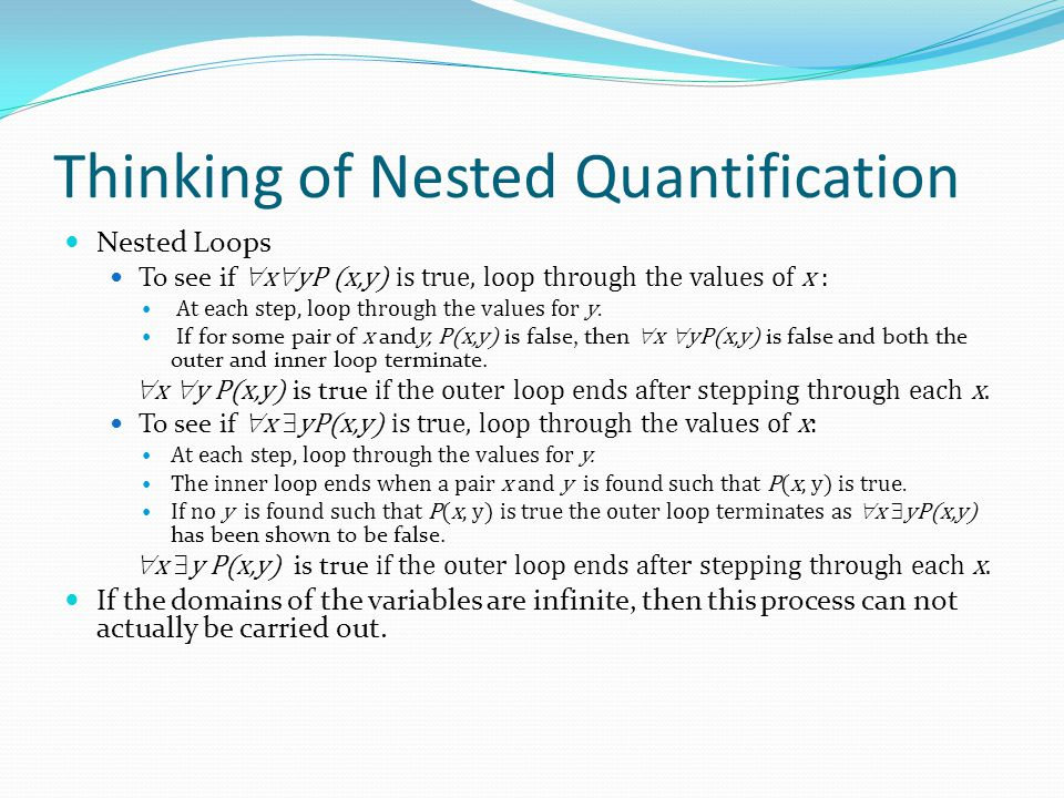 Thinking of Nested Quantification Nested Loops To see if  x  yP (x,y) is true, loop through the values of x : At each step, loop through the values
