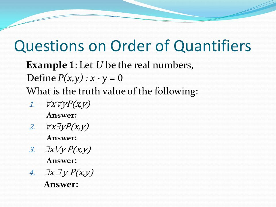 Questions on Order of Quantifiers Example 1 : Let U be the real numbers, Define P(x,y) : x ∙ y = 0 What is the truth value of the following: 1.