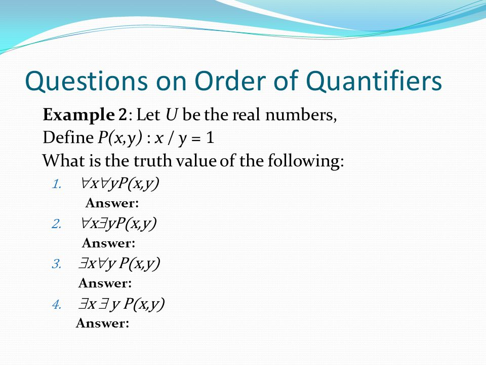 Questions on Order of Quantifiers Example 2 : Let U be the real numbers, Define P(x,y) : x / y = 1 What is the truth value of the following: 1.