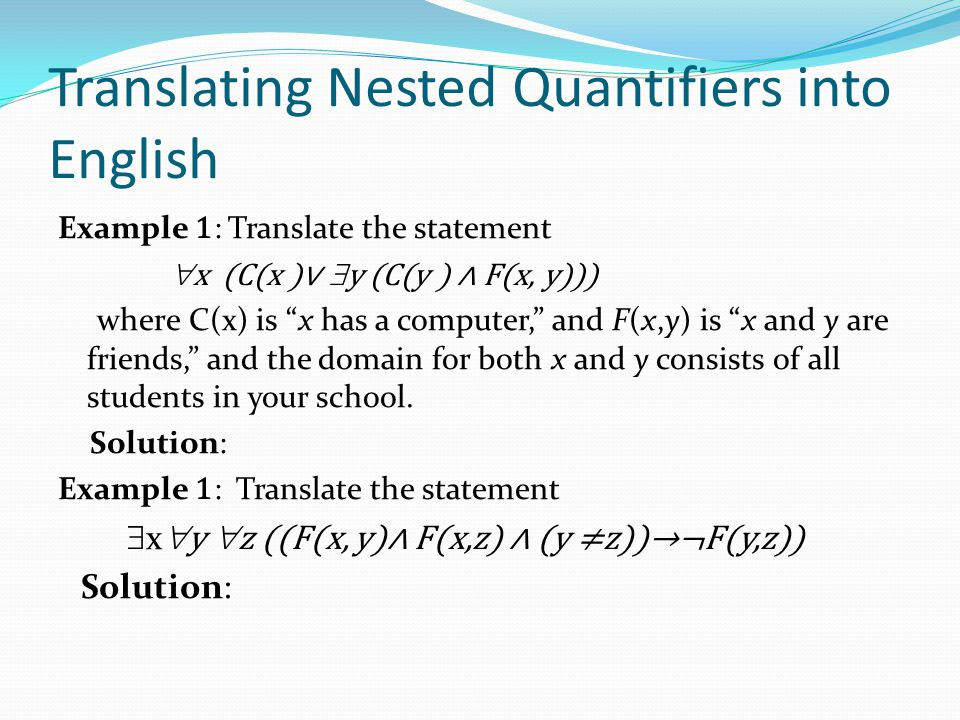 Translating Nested Quantifiers into English Example 1 : Translate the statement  x (C(x )∨  y (C(y ) ∧ F(x, y))) where C(x) is x has a computer, and F(x,y) is x and y are friends, and the domain for both x and y consists of all students in your school.