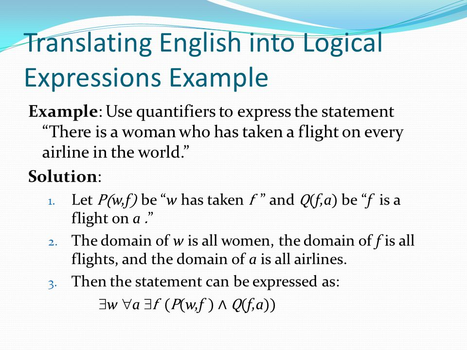 Translating English into Logical Expressions Example Example: Use quantifiers to express the statement There is a woman who has taken a flight on every airline in the world. Solution: 1.