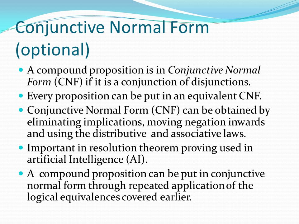Conjunctive Normal Form (optional) A compound proposition is in Conjunctive Normal Form (CNF) if it is a conjunction of disjunctions. Every propositio