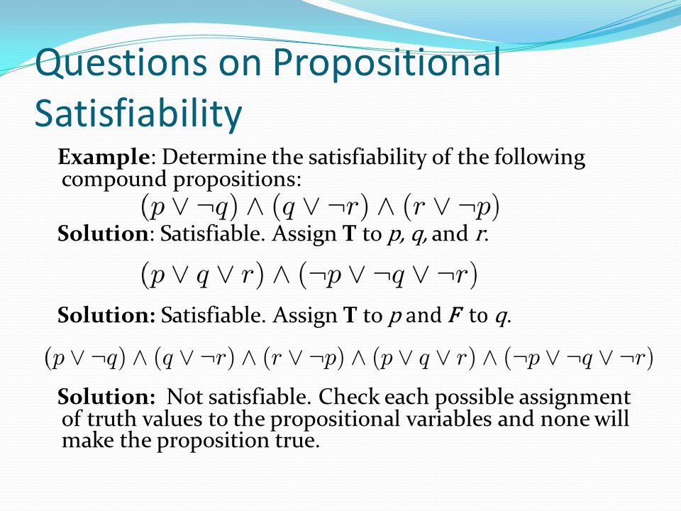 Questions on Propositional Satisfiability Example: Determine the satisfiability of the following compound propositions: Solution: Satisfiable. Assign