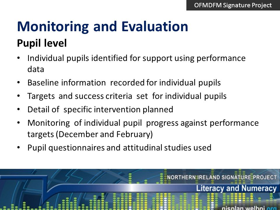 Monitoring and Evaluation Pupil level Individual pupils identified for support using performance data Baseline information recorded for individual pupils Targets and success criteria set for individual pupils Detail of specific intervention planned Monitoring of individual pupil progress against performance targets (December and February) Pupil questionnaires and attitudinal studies used OFMDFM Signature Project