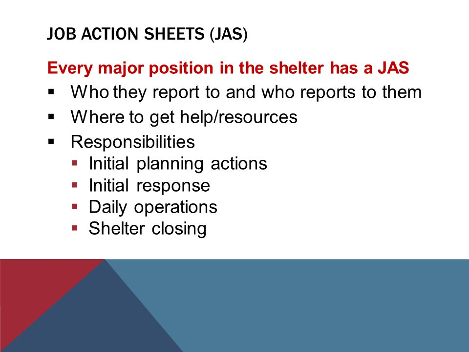 JOB ACTION SHEETS (JAS) Every major position in the shelter has a JAS  Who they report to and who reports to them  Where to get help/resources  Responsibilities  Initial planning actions  Initial response  Daily operations  Shelter closing
