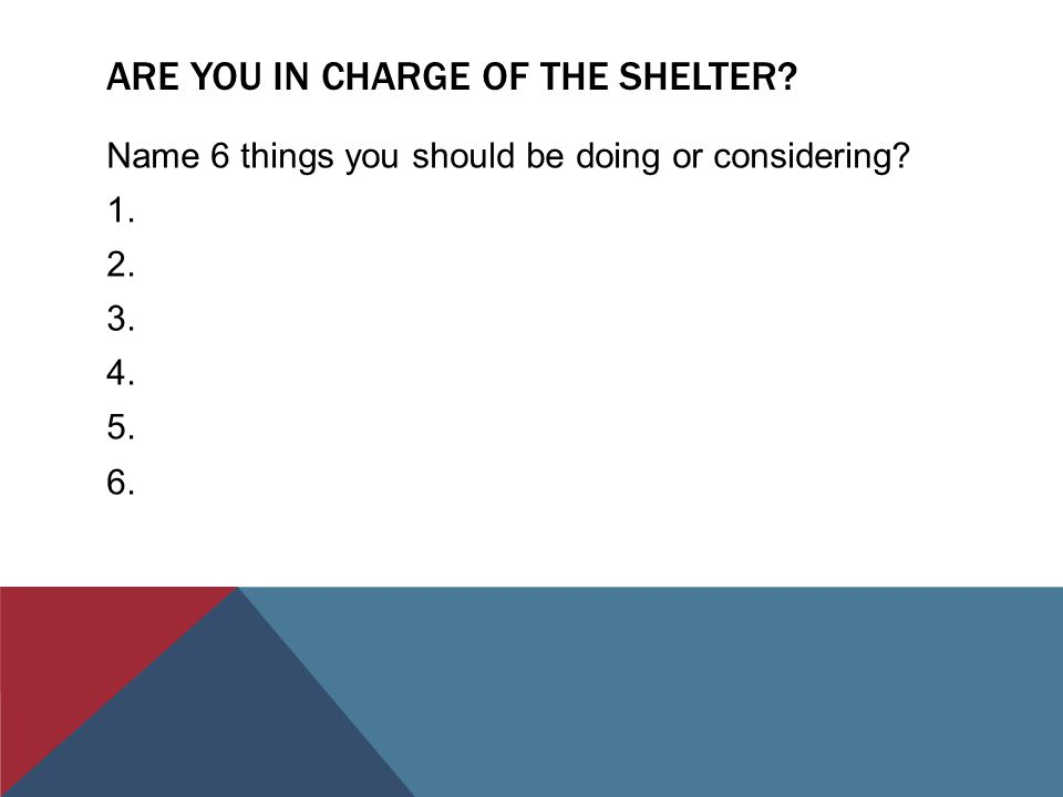 ARE YOU IN CHARGE OF THE SHELTER. Name 6 things you should be doing or considering.
