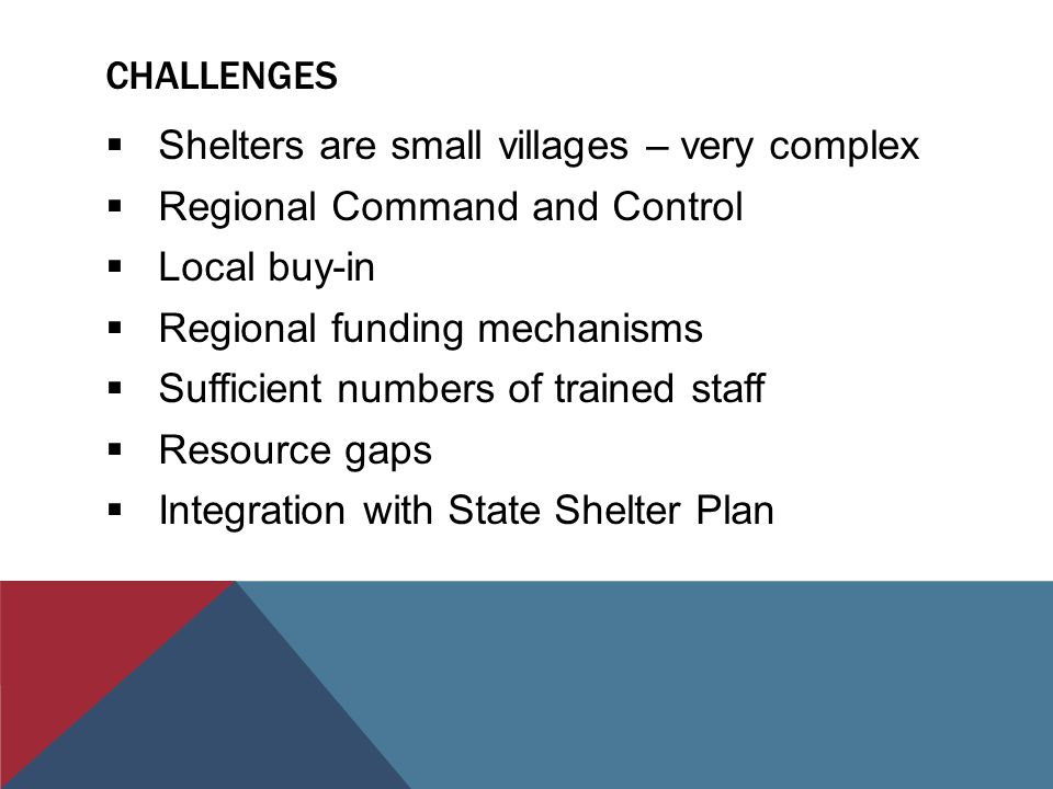 CHALLENGES  Shelters are small villages – very complex  Regional Command and Control  Local buy-in  Regional funding mechanisms  Sufficient numbers of trained staff  Resource gaps  Integration with State Shelter Plan