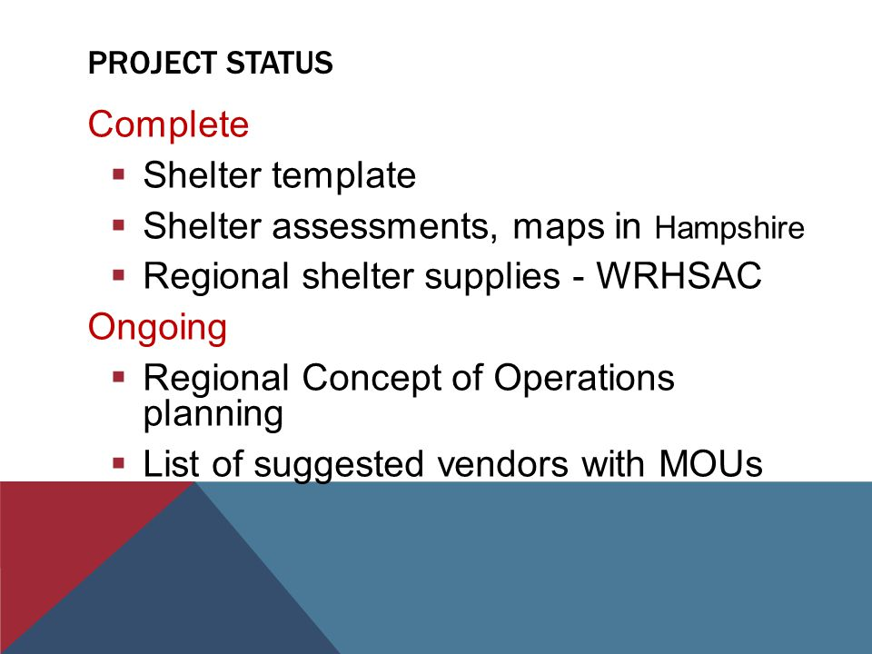 PROJECT STATUS Complete  Shelter template  Shelter assessments, maps in Hampshire  Regional shelter supplies - WRHSAC Ongoing  Regional Concept of Operations planning  List of suggested vendors with MOUs