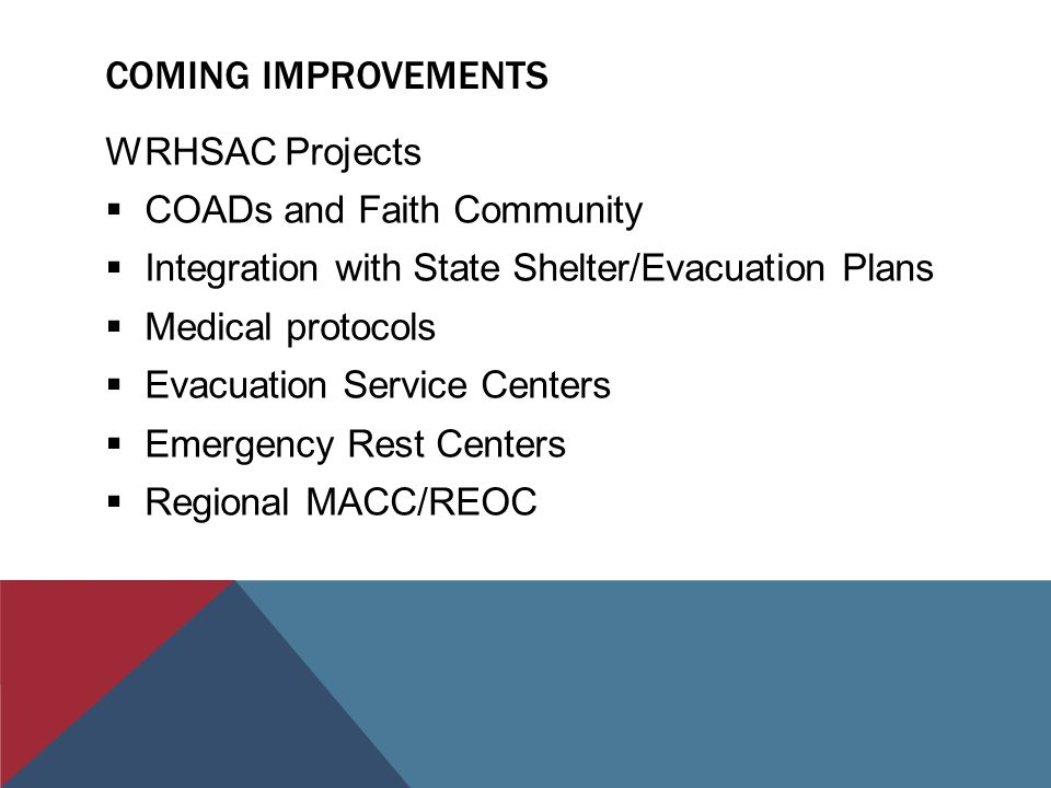 COMING IMPROVEMENTS WRHSAC Projects  COADs and Faith Community  Integration with State Shelter/Evacuation Plans  Medical protocols  Evacuation Service Centers  Emergency Rest Centers  Regional MACC/REOC